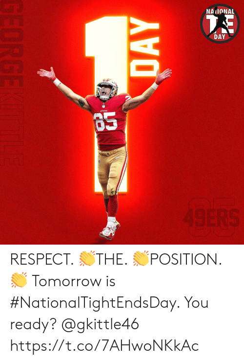 San Francisco 49ers, Memes, and Respect: NAIONAL  DAY  49ERS  DAY  GEORGE RESPECT. 👏THE. 👏POSITION. 👏  Tomorrow is #NationalTightEndsDay. You ready? @gkittle46 https://t.co/7AHwoNKkAc