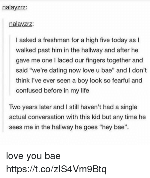 """Bae, Confused, and Dating: nalayzrz:  nalayzrz:  I asked a freshman for a high five today as l  walked past him in the hallway and after he  gave me one laced our fingers together and  said """"we're dating now love u bae"""" and I don't  think I've ever seen a boy look so fearful and  confused before in my life  Two years later and I still haven't had a single  actual conversation with this kid but any time he  sees me in the hallway he goes """"hey bae"""" love you bae https://t.co/zIS4Vm9Btq"""