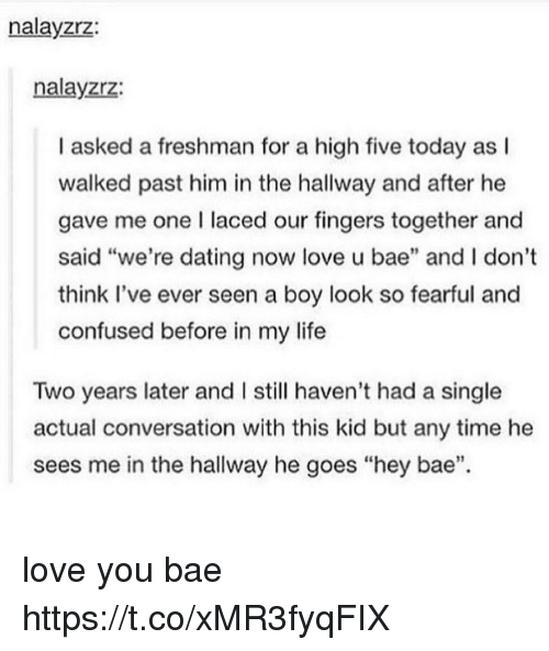 """Bae, Confused, and Dating: nalayzrz:  nalayzrz:  I asked a freshman for a high five today as l  walked past him in the hallway and after he  gave me one I laced our fingers together and  said """"we're dating now love u bae"""" and I don't  think Il've ever seen a boy look so fearful and  confused before in my life  Two years later and I still haven't had a single  actual conversation with this kid but any time he  sees me in the hallway he goes """"hey bae"""". love you bae https://t.co/xMR3fyqFIX"""