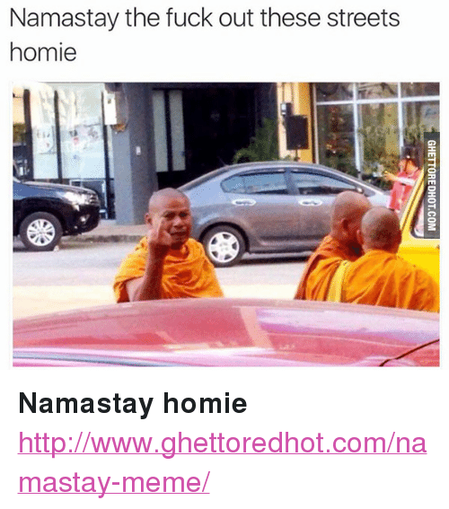 """Ghettoredhot: Namastay the fuck out these streets  homie <p><strong>Namastay homie</strong></p><p><a href=""""http://www.ghettoredhot.com/namastay-meme/"""">http://www.ghettoredhot.com/namastay-meme/</a></p>"""