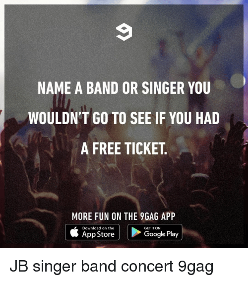 9gag, Google, and Memes: NAME A BAND OR SINGER YOU  WOULDN'T GO TO SEE IF YOU HAD  A FREE TICKET  MORE FUN ON THE 9GAG APP  Download on the  App Store  GET IT ON  Google Play JB⠀ singer band concert 9gag