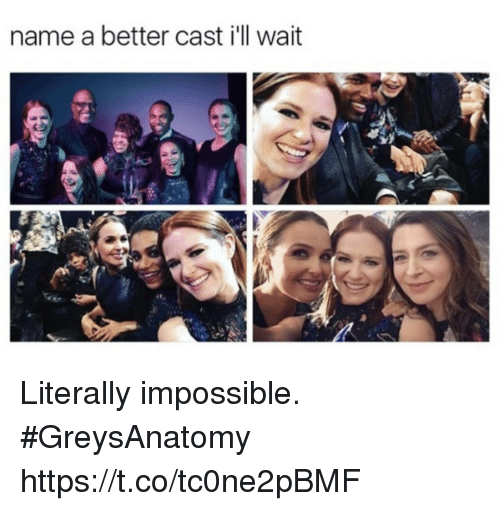 Memes, 🤖, and Name: name a better cast i'll wait Literally impossible. #GreysAnatomy https://t.co/tc0ne2pBMF