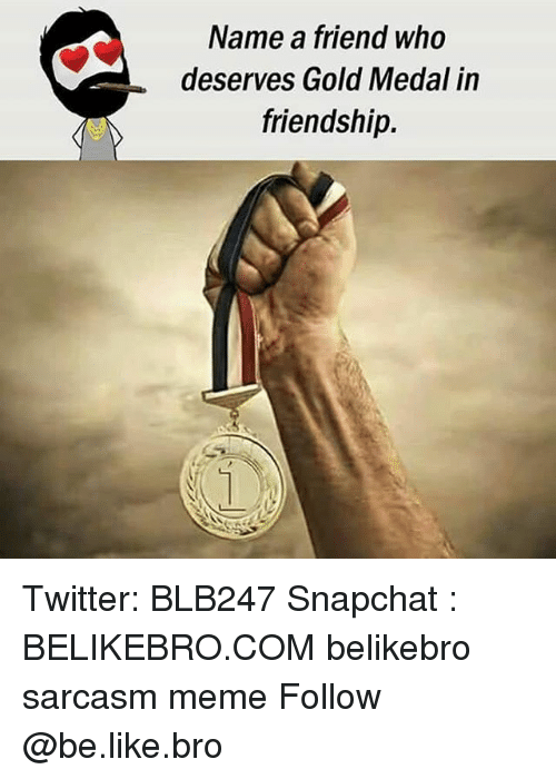 Be Like, Meme, and Memes: Name a friend who  deserves Gold Medal in  friendship. Twitter: BLB247 Snapchat : BELIKEBRO.COM belikebro sarcasm meme Follow @be.like.bro