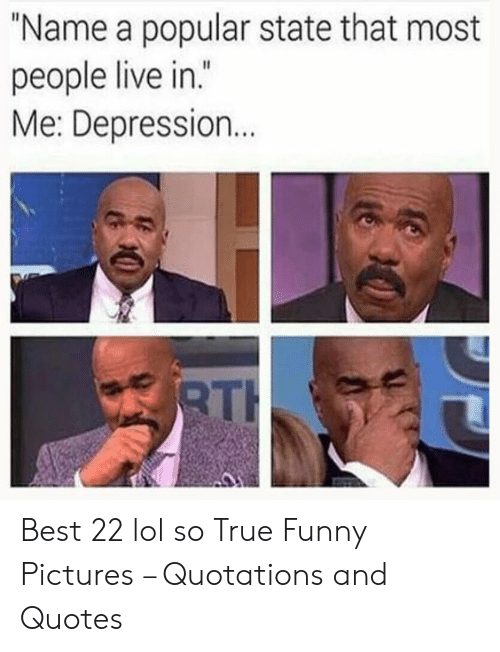 """Funny, Lol, and True: """"Name a popular state that most  people live in  .""""  Me: Depression  TH Best 22 lol so True Funny Pictures – Quotations and Quotes"""