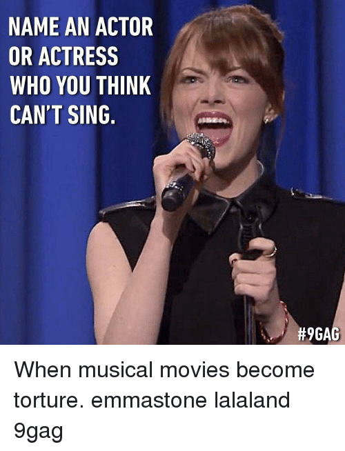 9gag, Memes, and Movies: NAME AN ACTOR  OR ACTRESS  WHO YOU THINK  CAN'T SING.  When musical movies become torture. emmastone lalaland 9gag