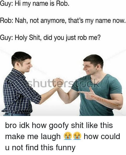 Memes, 🤖, and Goofy: name is Rob.  is Rob.  Rob: Nah, not anymore, that's my name now.  Guy: Holy Shit, did you just rob me? bro idk how goofy shit like this make me laugh 😭😭 how could u not find this funny