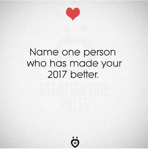 Who, One, and Name: Name one person  who has made your  2017 better.  IR