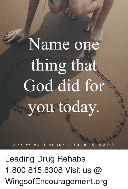 God, Memes, and Today: Name one  thing that  God did for  you today  A D D ICTION H OTLINE 8 0 0. 8 1 5. 6 3 0 8 Leading Drug Rehabs 1.800.815.6308 Visit us @ WingsofEncouragement.org