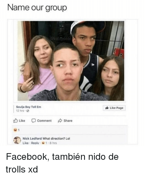Facebook, Lol, and Soulja Boy: Name our group  Soulja Boy Tell Em  2 hrs  Like Page  山Like Comment Share  Nick Ledford What direction? Lol  Like . Reolv、 1-8 hrs <p>Facebook, también nido de trolls xd</p>