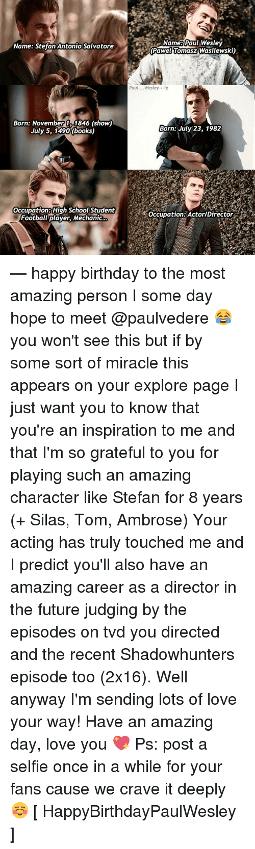 Birthday, Books, and Football: Name Paul Weslev  Pawel Tomasz Wasilewski)  Name: Stefan Antonio Salvatore  Paul._ Wesley ig  Born: November 1, 1846 (show)  July 5, 1490 (books)  Born: July 23, 1982  Occupation: High School Student  Football player, Mechanic  Occupation:ActorlDirector — happy birthday to the most amazing person I some day hope to meet @paulvedere 😂 you won't see this but if by some sort of miracle this appears on your explore page I just want you to know that you're an inspiration to me and that I'm so grateful to you for playing such an amazing character like Stefan for 8 years (+ Silas, Tom, Ambrose) Your acting has truly touched me and I predict you'll also have an amazing career as a director in the future judging by the episodes on tvd you directed and the recent Shadowhunters episode too (2x16). Well anyway I'm sending lots of love your way! Have an amazing day, love you 💖 Ps: post a selfie once in a while for your fans cause we crave it deeply ☺️ [ HappyBirthdayPaulWesley ]