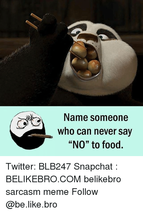 """Be Like, Food, and Meme: Name someone  who can never say  """"NO"""" to food. Twitter: BLB247 Snapchat : BELIKEBRO.COM belikebro sarcasm meme Follow @be.like.bro"""