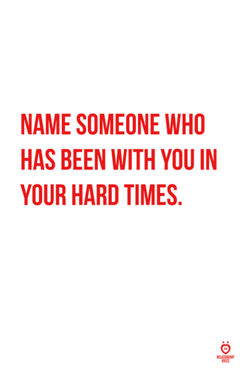 hard times: NAME SOMEONE WHO  HAS BEEN WITH YOU IN  YOUR HARD TIMES  ULES