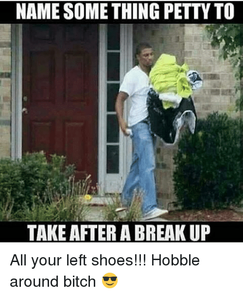 Hobbling: NAME SOMETHING PETTY TO  TAKE AFTER A BREAKUP All your left shoes!!! Hobble around bitch 😎