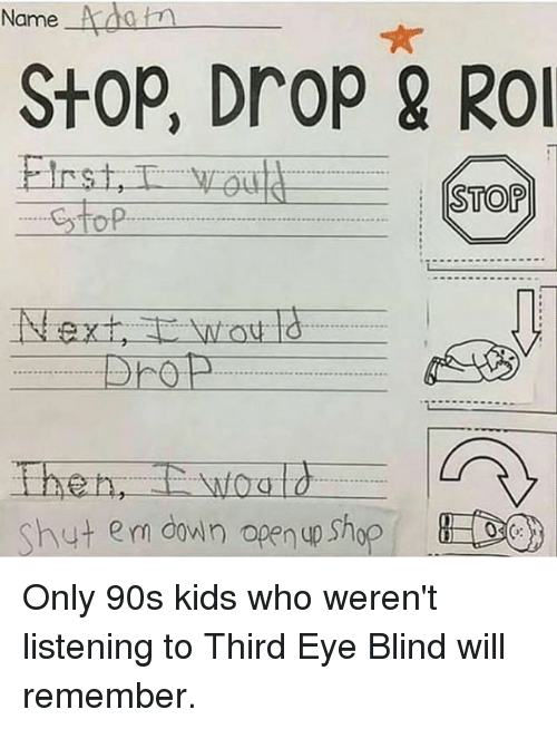 Funny, Kids, and 90's: Name  StOP, DroP & RO  TOP  Shut em down open up Shop Only 90s kids who weren't listening to Third Eye Blind will remember.