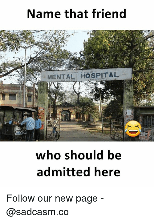 Memes, Hospital, and 🤖: Name that friend  MENTAL HOSPITAL  who should be  admitted here Follow our new page - @sadcasm.co