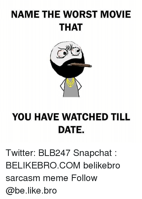 Be Like, Meme, and Memes: NAME THE WORST MOVIE  THAT  YOU HAVE WATCHED TILL  DATE, Twitter: BLB247 Snapchat : BELIKEBRO.COM belikebro sarcasm meme Follow @be.like.bro