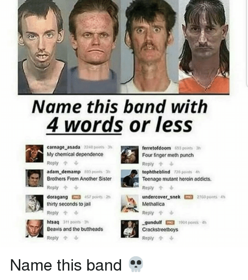 Heroin, Jail, and Memes: Name this band with  4 words or less  carnage asada 2248 points  My chemical dependence  Reply个  adam demamp 20 pontsh  Brothers From Another Sister  Reply  doragang 4S7 ponts 2h  thirty seconds to jail  Reply  htsaq 311 points  ferretofdoom 63 points 3  Four finger meth punch  Reply个ふ  tophtheblind 128 points4  Teenage mutant heroin addicts.  Reply  undercover-snek 27GO ports 4h  Methallica  Reply个  -gundulf toot ponts 4h  Crackstreetboys  Reply  Beavis and the buttheads  Reply个女 Name this band 💀