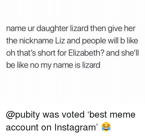 Be Like, Instagram, and Meme: name ur daughter lizard then give her  the nickname Liz and people will b like  oh that's short for Elizabeth? and she'll  be like no my name is lizard @pubity was voted 'best meme account on Instagram' 😂