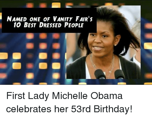vanity fair: NAMED ONE OF VANITY FAIR's  10 BEST DRESSED PEOPLE First Lady Michelle Obama celebrates her 53rd Birthday!