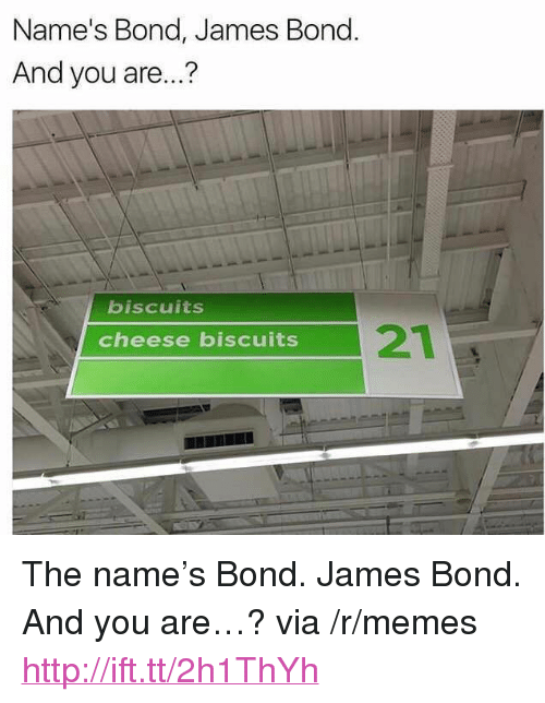 """Cheese Biscuits: Name's Bond, James Bond  And you are...?  biscuits  21  cheese biscuits <p>The name&rsquo;s Bond. James Bond. And you are&hellip;? via /r/memes <a href=""""http://ift.tt/2h1ThYh"""">http://ift.tt/2h1ThYh</a></p>"""