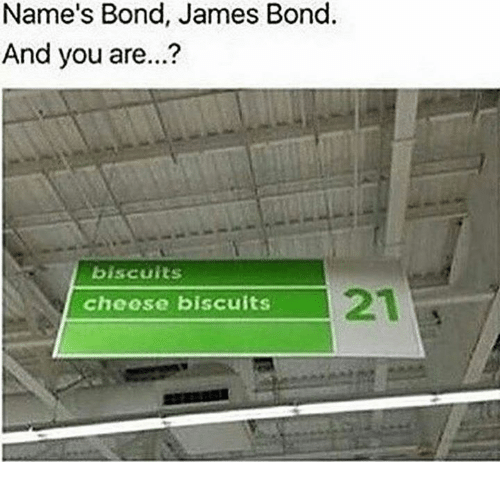 James Bond, Bond, and James: Name's Bond, James Bond.  And you are...?  biscuits  21  cheose biscuits