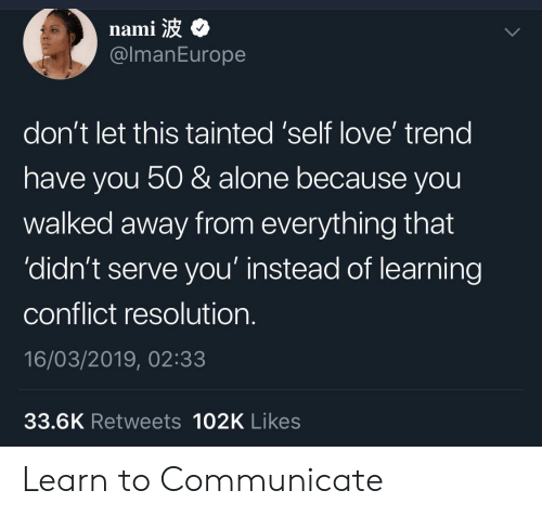 Being Alone, Love, and Nami: nami  @lmanEurope  don't let this tainted 'self love' trend  have you 50 & alone because you  walked away from everything that  'didn't serve you' instead of learning  conflict resolution.  16/03/2019, 02:33  33.6K Retweets 102K Likes Learn to Communicate