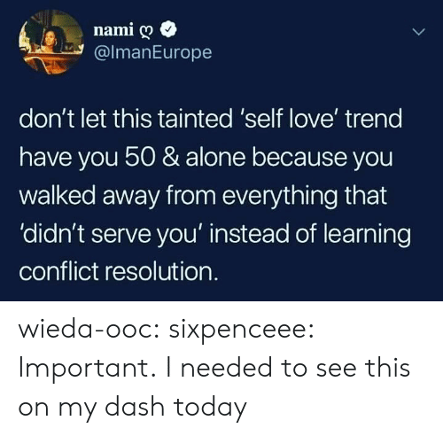 conflict: namig  @lmanEurope  don't let this tainted 'self love' treng  have you 50 & alone because you  walked away from everything that  'didn't serve you' instead of learning  conflict resolution. wieda-ooc: sixpenceee: Important. I needed to see this on my dash today