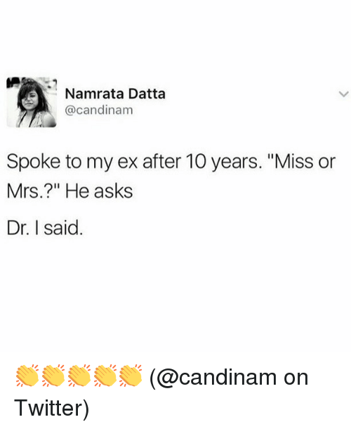 "Memes, Twitter, and Asks: Namrata Datta  @candinam  Spoke to my ex after 10 years. ""Miss or  Mrs.?"" He asks  Dr. I said. 👏👏👏👏👏 (@candinam on Twitter)"
