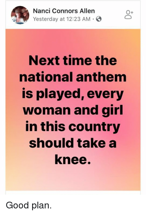 National Anthem, Girl, and Good: Nanci Connors Allen  Yesterday at 12:23 AM-  O+  Next time the  national anthem  is played, every  woman and girl  in this country  should take a  knee. Good plan.