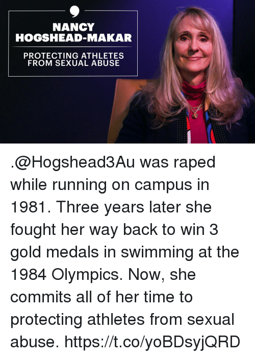 Memes, Time, and Swimming: NANCY  HOGSHEAD-MAKAR  PROTECTING ATHLETES  FROM SEXUAL ABUSE .@Hogshead3Au was raped while running on campus in 1981. Three years later she fought her way back to win 3 gold medals in swimming at the 1984 Olympics. Now, she commits all of her time to protecting athletes from sexual abuse. https://t.co/yoBDsyjQRD