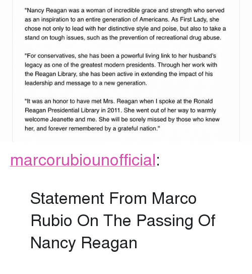 "Tumblr, Marco Rubio, and Work: ""Nancy Reagan was a woman of incredible grace and strength who served  as an inspiration to an entire generation of Americans. As First Lady, she  chose not only to lead with her distinctive style and poise, but also to take a  stand on tough issues, such as the prevention of recreational drug abuse.  ""For conservatives, she has been a powerful living link to her husband's  legacy as one of the greatest modern presidents. Through her work with  the Reagan Library, she has been active in extending the impact of his  leadership and message to a new generation.  ""It was an honor to have met Mrs. Reagan when I spoke at the Ronald  Reagan Presidential Library in 2011. She went out of her way to warmly  welcome Jeanette and me. She will be sorely missed by those who knew  her, and forever remembered by a grateful nation."" <p><a class=""tumblr_blog"" href=""http://marcorubiounofficial.tumblr.com/post/140580422849"">marcorubiounofficial</a>:</p> <blockquote> <p>Statement From Marco Rubio On The Passing Of Nancy Reagan<br/></p> </blockquote>"