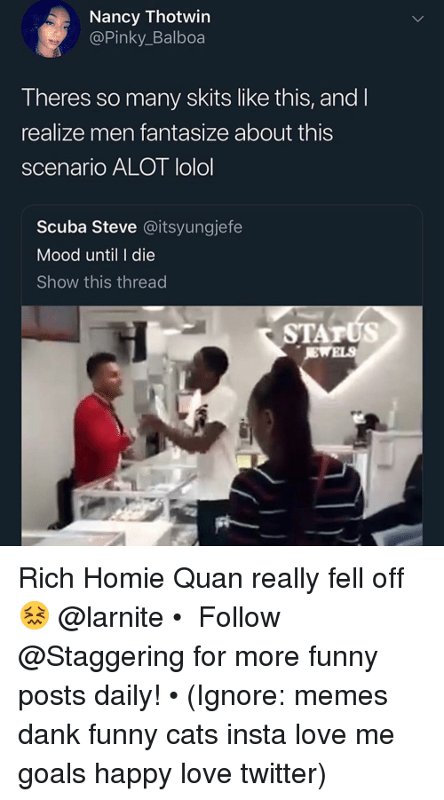 Cats, Dank, and Funny: Nancy Thotwin  @Pinky_Balboa  Theres so many skits like this, and l  realize men fantasize about this  scenario ALOT lolol  Scuba Steve @itsyungjefe  Mood until I die  Show this thread  STATUS Rich Homie Quan really fell off 😖 @larnite • ➫➫➫ Follow @Staggering for more funny posts daily! • (Ignore: memes dank funny cats insta love me goals happy love twitter)