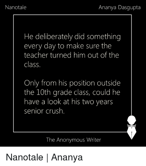 Memes, 🤖, and Grades: Nanotale  Ananya Dasgupta  He deliberately did something  every day to make sure the  teacher turned him out of the  Class.  Only from his position outside  the 10th grade class, could he  have a look at his two years  senior crush  The Anonymous Writer Nanotale | Ananya