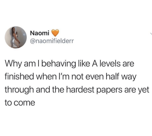 Why, Naomi, and A Levels: Naomi  @naomifielderr  Why am l behaving like A levels are  finished when I'm not even half way  through and the hardest papers are yet  to come