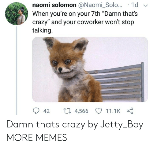 """naomi: naomi solomon @Naomi_Solo... 1d  When you're on your 7th """"Damn that's  crazy"""" and your coworker won't stop  talking.  42 t 4,566 11.1K Damn thats crazy by Jetty_Boy MORE MEMES"""