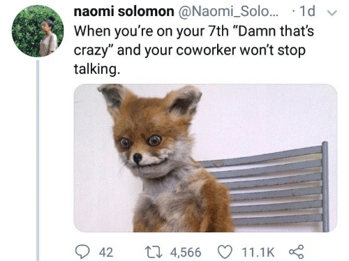 """Crazy, Solomon, and Naomi: naomi solomon @Naomi_Solo... 1d  When you're on your 7th """"Damn that's  crazy"""" and your coworker won't stop  talking.  L 4,566  42  11.1K"""