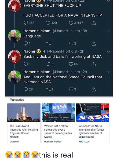 Memes, Nasa, and Suck My Dick: Naoril  EVERYONE SHUT THE FUCK UP  I GOT ACCEPTED FOR A NASA INTERNSHIP  158  129  3 447  Homer Hickam @HomerHickam 3h  Language.  Naomi H @NaomiH official 2h  Suck my dick and balls I'm working at NASA  5  65  Homer Hickam @HomerHickam 2h  And I am on the National Space Council that  oversees NASA.  928  Top stories  NASA  Girl Loses NASA  Internship After Insulting cholarship over a  Engineer Homer  Hickam  Observer  Woman loses NASA  internship after Twitter  fight with member of  space council  NBC41.com  Woman lost a NASA  series of profanity-laden  tweets  Business Insider 😭😭😭😭this is real