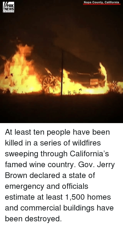 Memes, News, and Wine: Napa County, California  FOX  NEWS At least ten people have been killed in a series of wildfires sweeping through California's famed wine country. Gov. Jerry Brown declared a state of emergency and officials estimate at least 1,500 homes and commercial buildings have been destroyed.