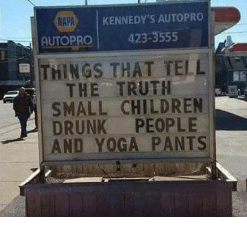 Children, Dank, and Drunk: NAPA  KENNEDY'S AUTOPRO  AUTOPRO 423-3555  THINGS THAT TELL  THE TRUTH  SMALL CHILDREN  DRUNK PEOPLE  AND YOGA PANTS