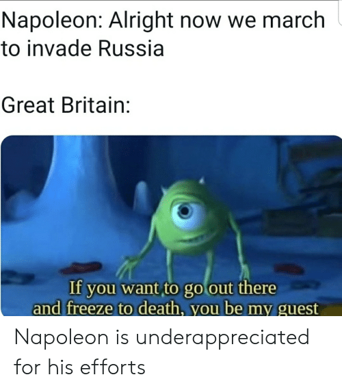 Death, History, and Russia: Napoleon: Alright now we march  to invade Russia  Great Britain:  If you want to go out there  and freeze to death, you be my guest Napoleon is underappreciated for his efforts