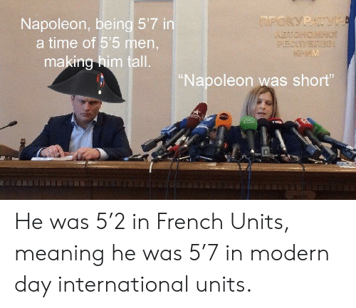 """units: Napoleon, being 5'7 in  a time of 55 men,  making him tall  Napoleon was short"""" He was 5'2 in French Units, meaning he was 5'7 in modern day international units."""