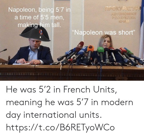 """units: Napoleon, being 5'7 in  a time of 5'5 men  making him tall.  Napoleon was short"""" He was 5'2 in French Units, meaning he was 5'7 in modern day international units. https://t.co/B6RETyoWCo"""