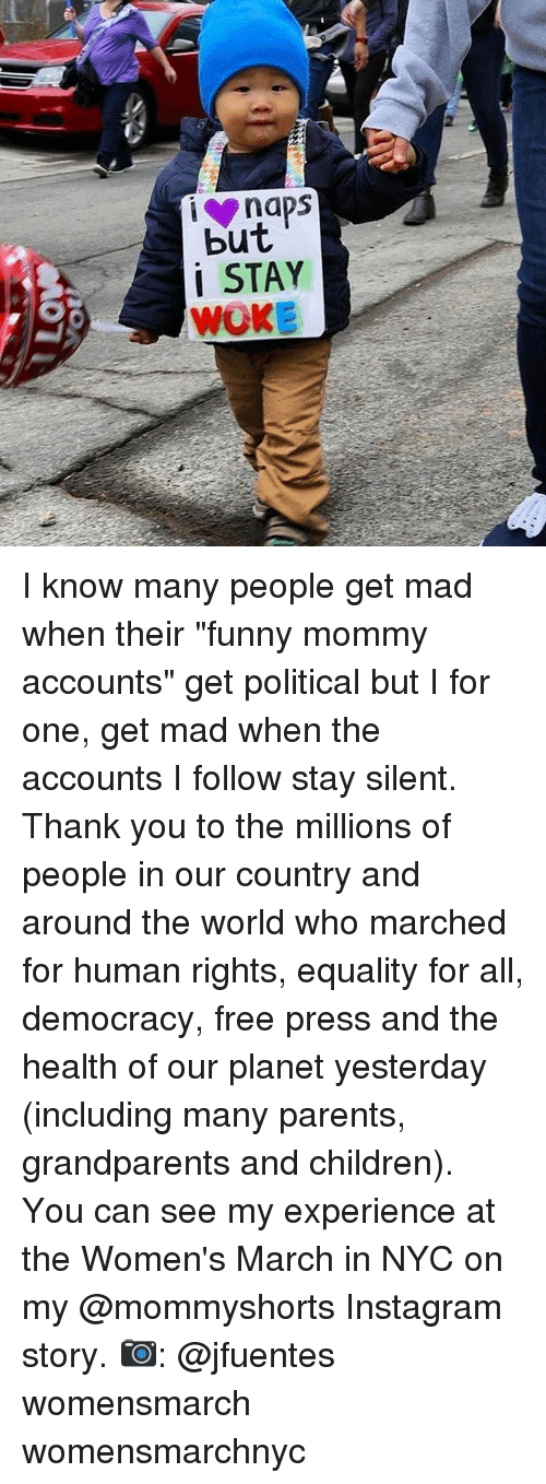"Memes, Democracy, and 🤖: naps  but  i STAY  WOKE I know many people get mad when their ""funny mommy accounts"" get political but I for one, get mad when the accounts I follow stay silent. Thank you to the millions of people in our country and around the world who marched for human rights, equality for all, democracy, free press and the health of our planet yesterday (including many parents, grandparents and children). You can see my experience at the Women's March in NYC on my @mommyshorts Instagram story. 📷: @jfuentes womensmarch womensmarchnyc"