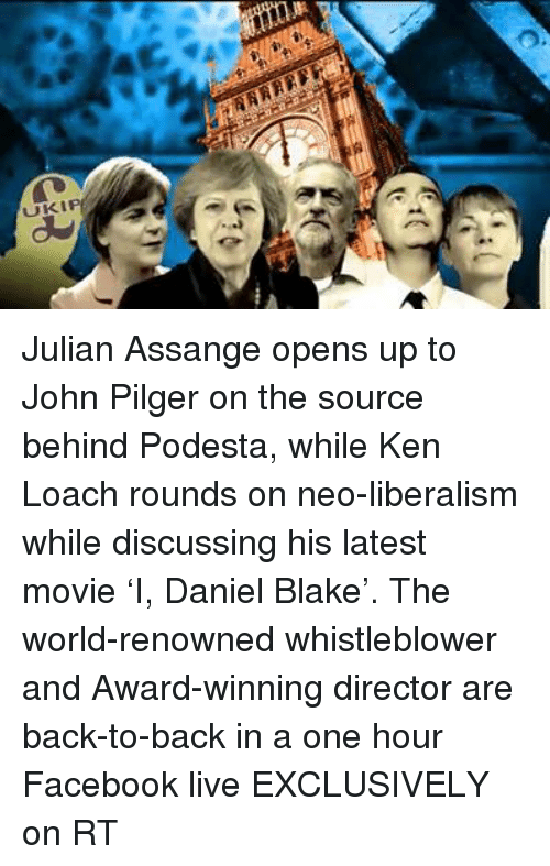 whistleblower: NAR  UKIP Julian Assange opens up to John Pilger on the source behind Podesta, while Ken Loach rounds on neo-liberalism while discussing his latest movie 'I, Daniel Blake'. The world-renowned whistleblower and Award-winning director are back-to-back in a one hour Facebook live EXCLUSIVELY on RT