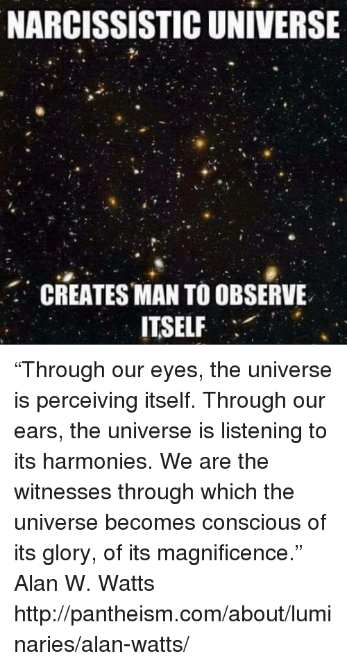 """Observative: NARCISSISTIC UNIVERSE  CREATES MAN TO OBSERVE  ITSELF """"Through our eyes, the universe is perceiving itself. Through our ears, the universe is listening to its harmonies. We are the witnesses through which the universe becomes conscious of its glory, of its magnificence.""""  ― Alan W. Watts  http://pantheism.com/about/luminaries/alan-watts/"""
