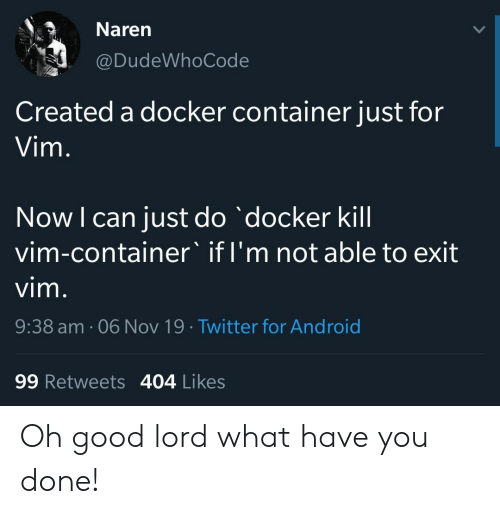 Android, Twitter, and Good: Naren  @DudeWhoCode  Created a docker container just for  Vim.  Now I can just do docker kill  vim-container' if I'm not able to exit  vim.  9:38 am. 06 Nov 19 Twitter for Android  99 Retweets 404 Likes Oh good lord what have you done!
