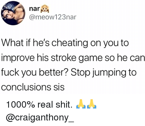 Cheating, Fuck You, and Memes: nari  @meow123nar  What if he's cheating on you to  improve his stroke game so he can  fuck you better? Stop jumping to  conclusions SIS 1000% real shit. 🙏🙏 @craiganthony_