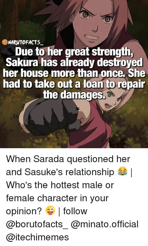 Memes, House, and 🤖: NARONTOFACTS  Due to her great strength,  Sakura has already destroyed  her house more than once. She  had to take out a loan to repair  the damages. When Sarada questioned her and Sasuke's relationship 😂 | Who's the hottest male or female character in your opinion? 😜 | follow @borutofacts_ @minato.official @itechimemes