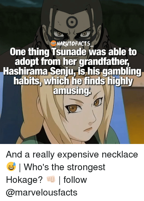 Memes, 🤖, and Tsunade: NARUTO FACTS  ARUT  One thing Tsunade was able to  adopt from her grandfather,  Hashirama Seniurishis gambling  habits, which he finds highly  amusing And a really expensive necklace 😅 | Who's the strongest Hokage? 👊🏻 | follow @marvelousfacts