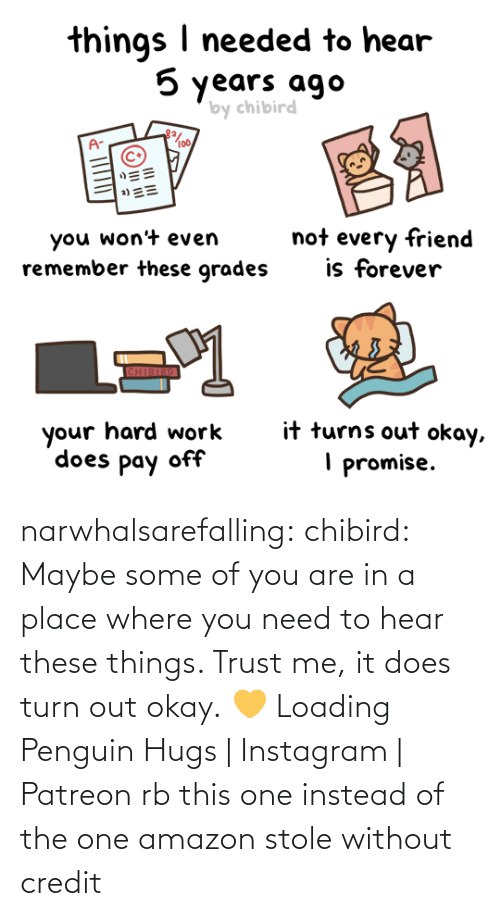 instead: narwhalsarefalling: chibird:  Maybe some of you are in a place where you need to hear these things. Trust me, it does turn out okay.💛   Loading Penguin Hugs | Instagram | Patreon     rb this one instead of the one amazon stole without credit